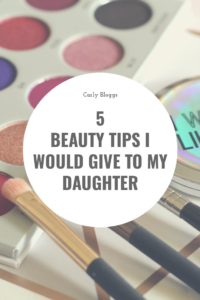 5 Beauty Tips I Would Give To My Daughter - not that she'll listen of course! #Beauty #Skincare #Makeup